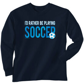 Soccer Tshirt Long Sleeve I'd Rather Be Playing Soccer