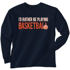 Basketball Tshirt Long Sleeve I'd Rather Be Playing Basketball