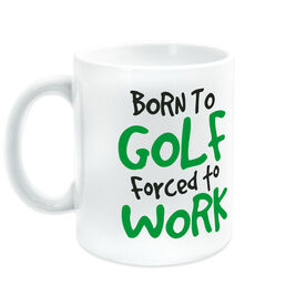 Golf Ceramic Mug Born To Golf Forced To Work
