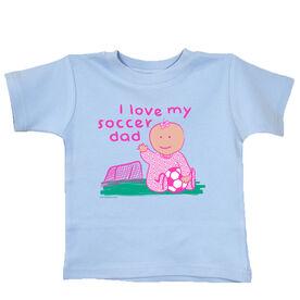 Soccer Baby T-Shirt I Love My Soccer Dad Girl