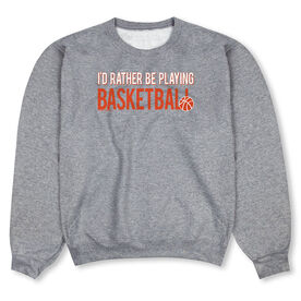 Basketball Crew Neck Sweatshirt - I'd Rather Be Playing Basketball