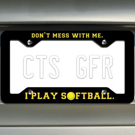 Softball License Plate Frame Don't Mess With Me. I Play Softball.