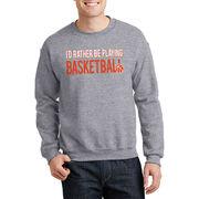 Basketball Crew Neck Sweatshirt - I'd Rather Be Playing Basketball