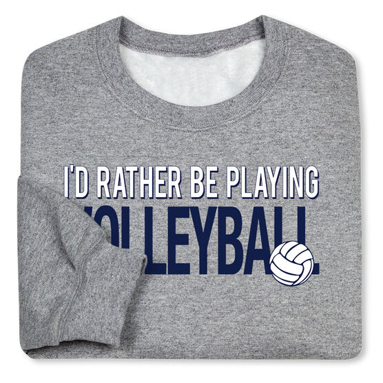 Volleyball Crew Neck Sweatshirt - I'd Rather Be Playing Volleyball