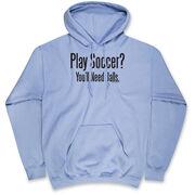 Soccer Hooded Sweatshirt - Play Soccer? You'll Need Balls