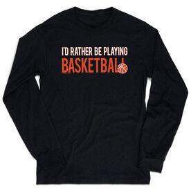 Basketball Tshirt Long Sleeve - I'd Rather Be Playing Basketball