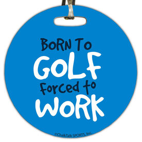 Golf Circle Bag/Luggage Tag Born To Golf Forced To Work