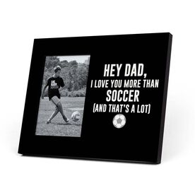 Soccer Photo Frame - Hey Dad I Love You More Than Soccer