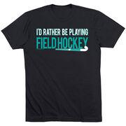 Field Hockey Tshirt Short Sleeve I'd Rather Be Playing Field Hockey