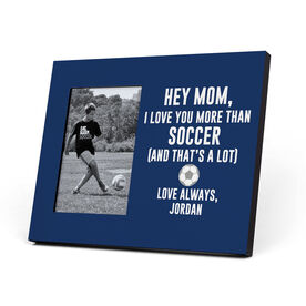 Soccer Photo Frame - Hey Mom, I Love You More Than Soccer