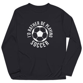 Soccer Long Sleeve Performance Tee - I'd Rather Be Playing Soccer (Round)