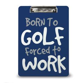 Golf Custom Clipboard Born To Golf Forced To Work