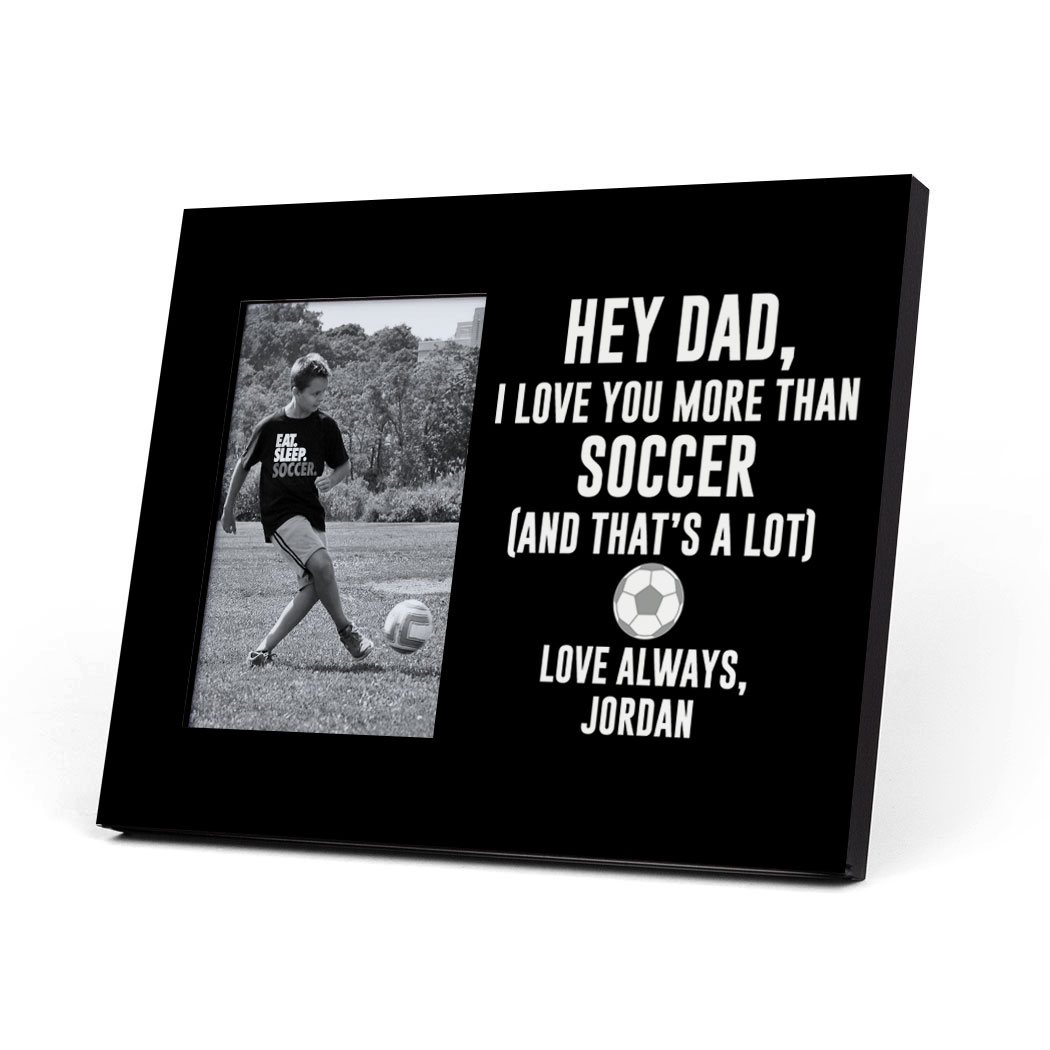 Soccer Photo Frame - Hey Dad, I Love You More Than Soccer